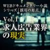 【WEBドキュメンタリー小説】シリーズ「採用の原点」vol.1/求人広告業界の現実<全3回>