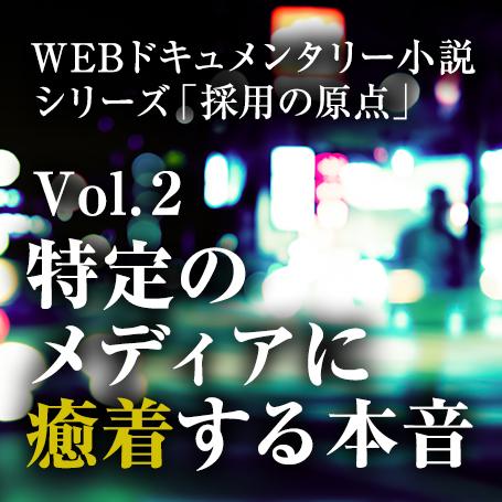 【WEBドキュメンタリー小説】シリーズ「採用の原点」vol.2/特定メディアに癒着する本音<全3回>